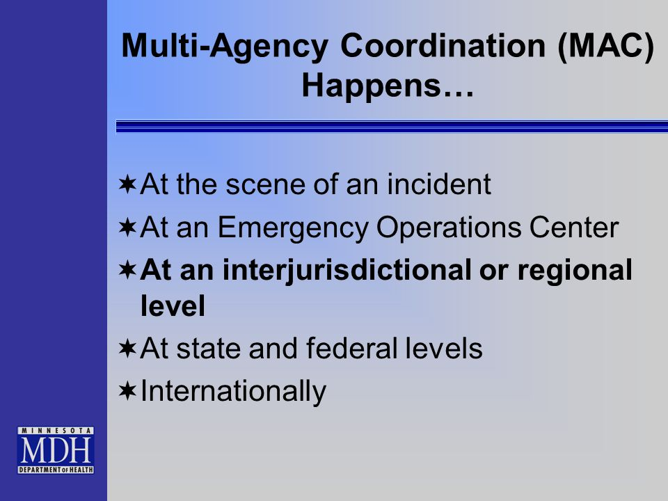 Multi-Agency Coordination (MAC) Happens… At the scene of an incident At an Emergency Operations Center At an interjurisdictional or regional level At state and federal levels Internationally