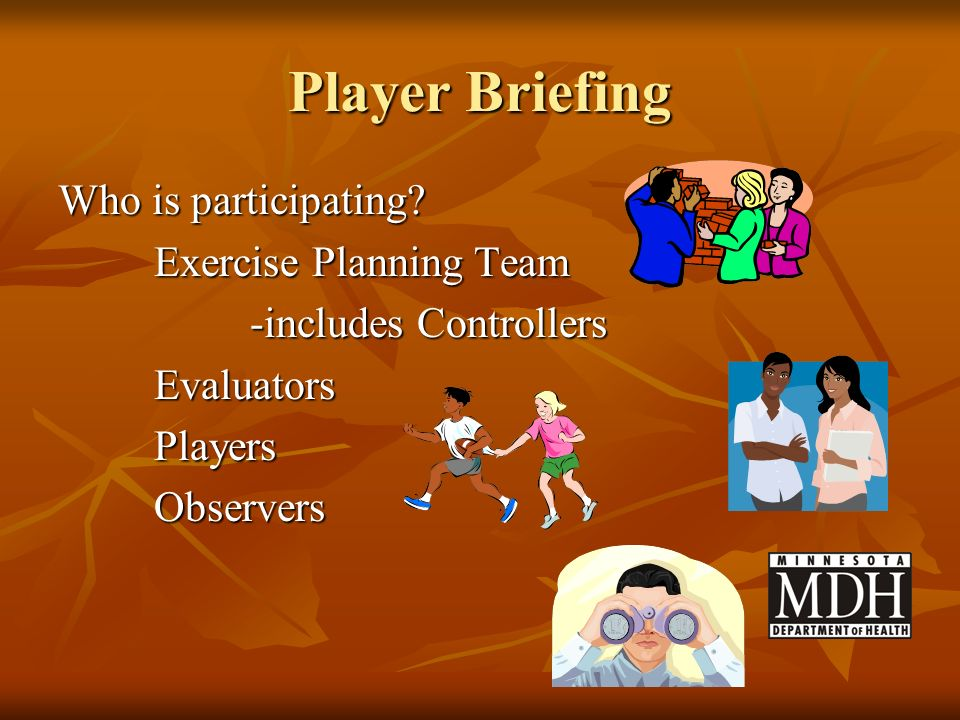 Player Briefing Who is participating? Exercise Planning Team -includes Controllers EvaluatorsPlayersObservers