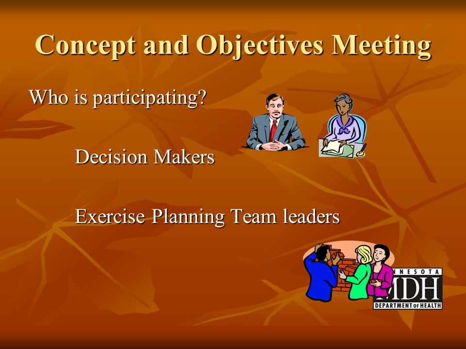Concept and Objectives Meeting Who is participating? Decision Makers Exercise Planning Team leaders