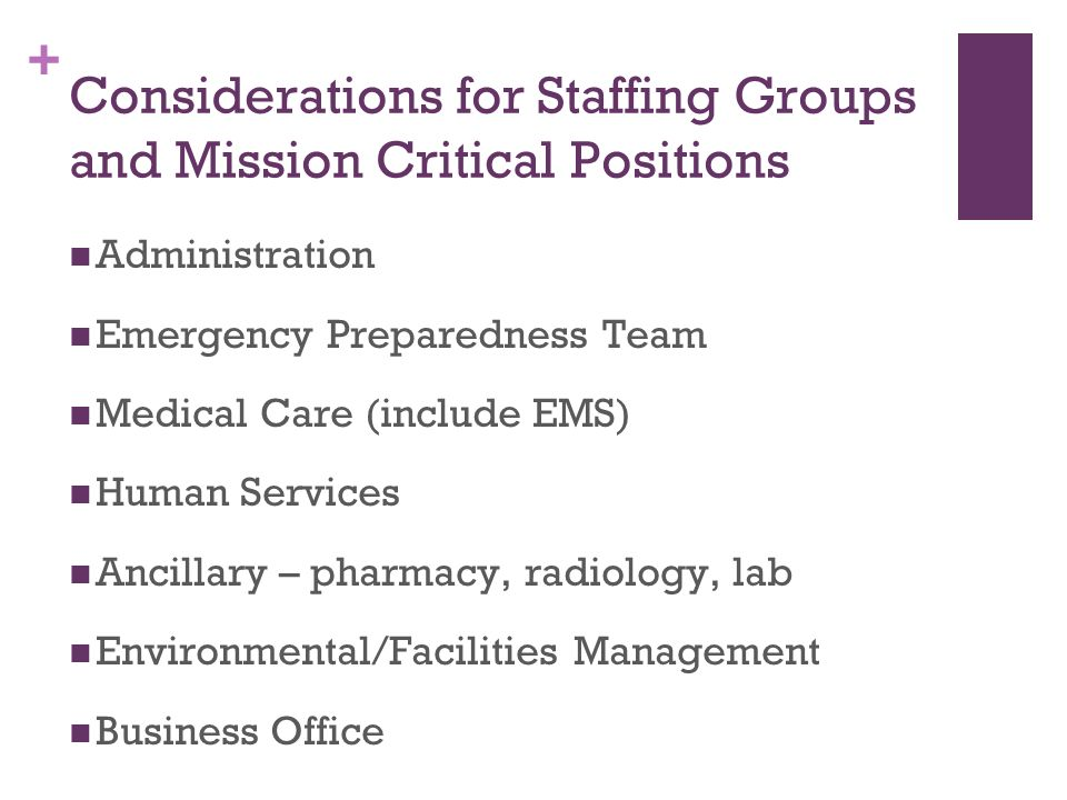 + Considerations for Staffing Groups and Mission Critical Positions Administration Emergency Preparedness Team Medical Care (include EMS) Human Servic