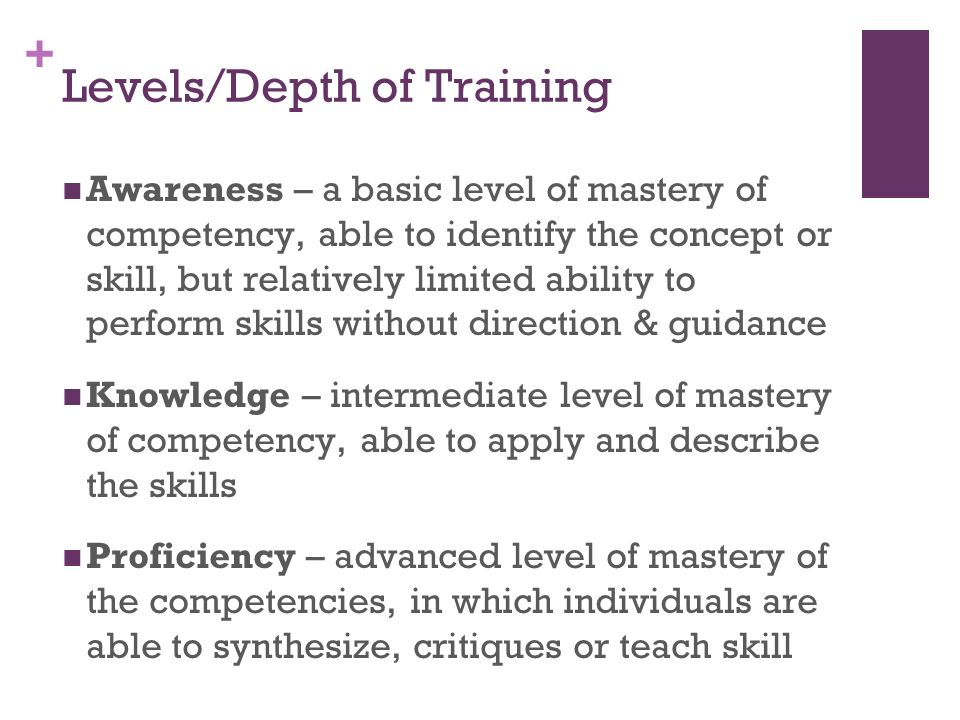 + Levels/Depth of Training Awareness – a basic level of mastery of competency, able to identify the concept or skill, but relatively limited ability t