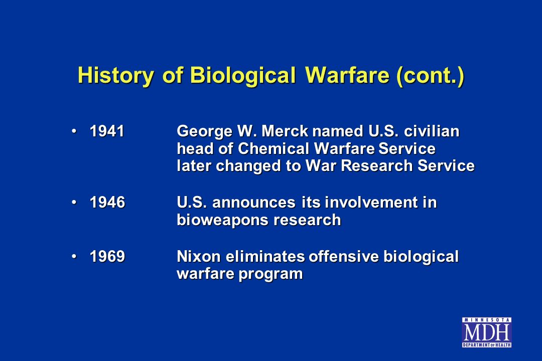 History of Biological Warfare (cont.) 1941George W. Merck named U.S. civilian head of Chemical Warfare Service later changed to War Research Service19