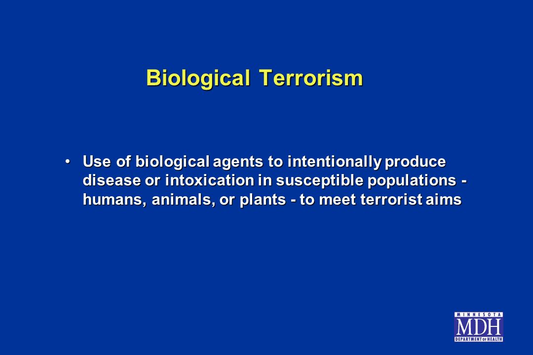 Biological Terrorism Use of biological agents to intentionally produce disease or intoxication in susceptible populations - humans, animals, or plants