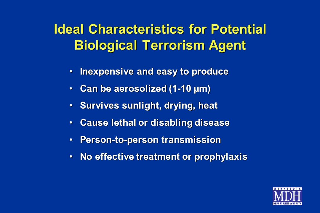 Ideal Characteristics for Potential Biological Terrorism Agent Inexpensive and easy to produceInexpensive and easy to produce Can be aerosolized (1-10