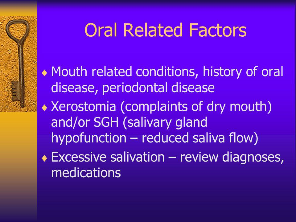 Oral Related Factors Mouth related conditions, history of oral disease, periodontal disease Xerostomia (complaints of dry mouth) and/or SGH (salivary