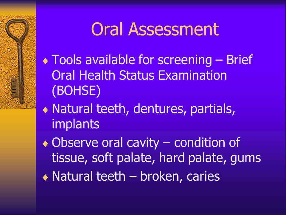 Oral Assessment Tools available for screening – Brief Oral Health Status Examination (BOHSE) Natural teeth, dentures, partials, implants Observe oral