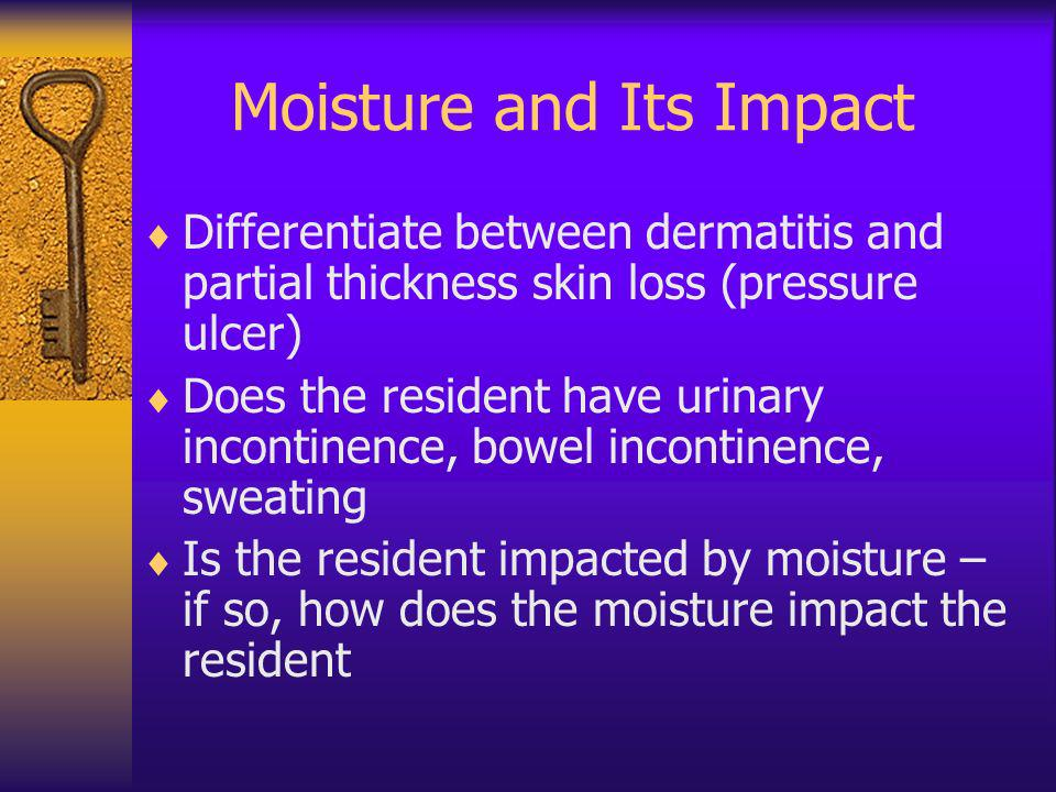 Moisture and Its Impact Differentiate between dermatitis and partial thickness skin loss (pressure ulcer) Does the resident have urinary incontinence,