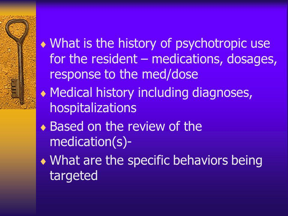 What is the history of psychotropic use for the resident – medications, dosages, response to the med/dose Medical history including diagnoses, hospita