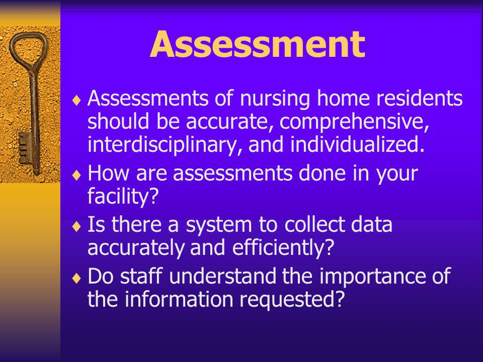 Assessment Assessments of nursing home residents should be accurate, comprehensive, interdisciplinary, and individualized. How are assessments done in