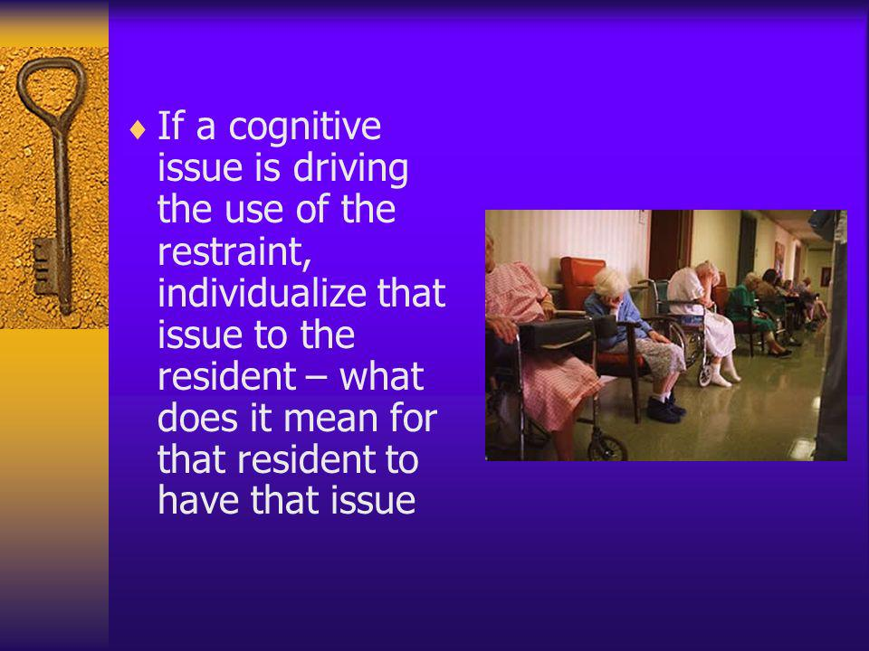If a cognitive issue is driving the use of the restraint, individualize that issue to the resident – what does it mean for that resident to have that