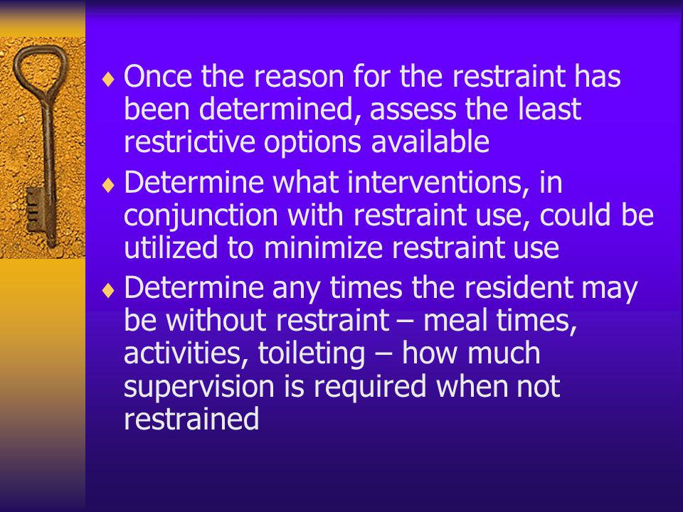 Once the reason for the restraint has been determined, assess the least restrictive options available Determine what interventions, in conjunction wit