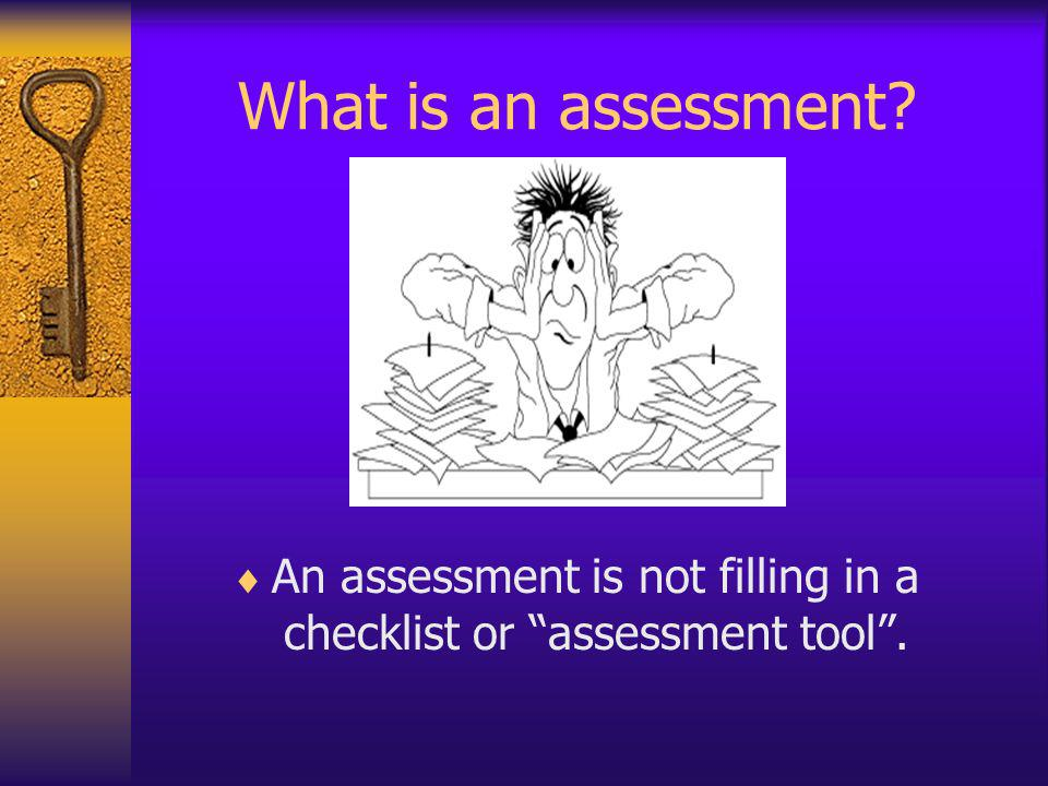 What is an assessment? An assessment is not filling in a checklist or assessment tool.