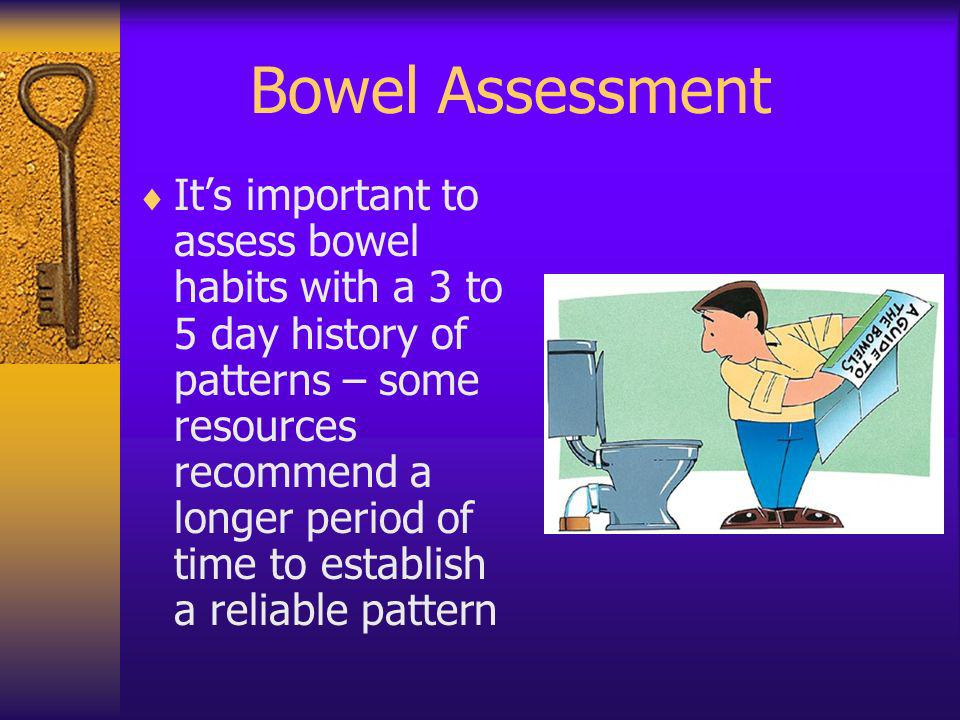 Bowel Assessment Its important to assess bowel habits with a 3 to 5 day history of patterns – some resources recommend a longer period of time to esta