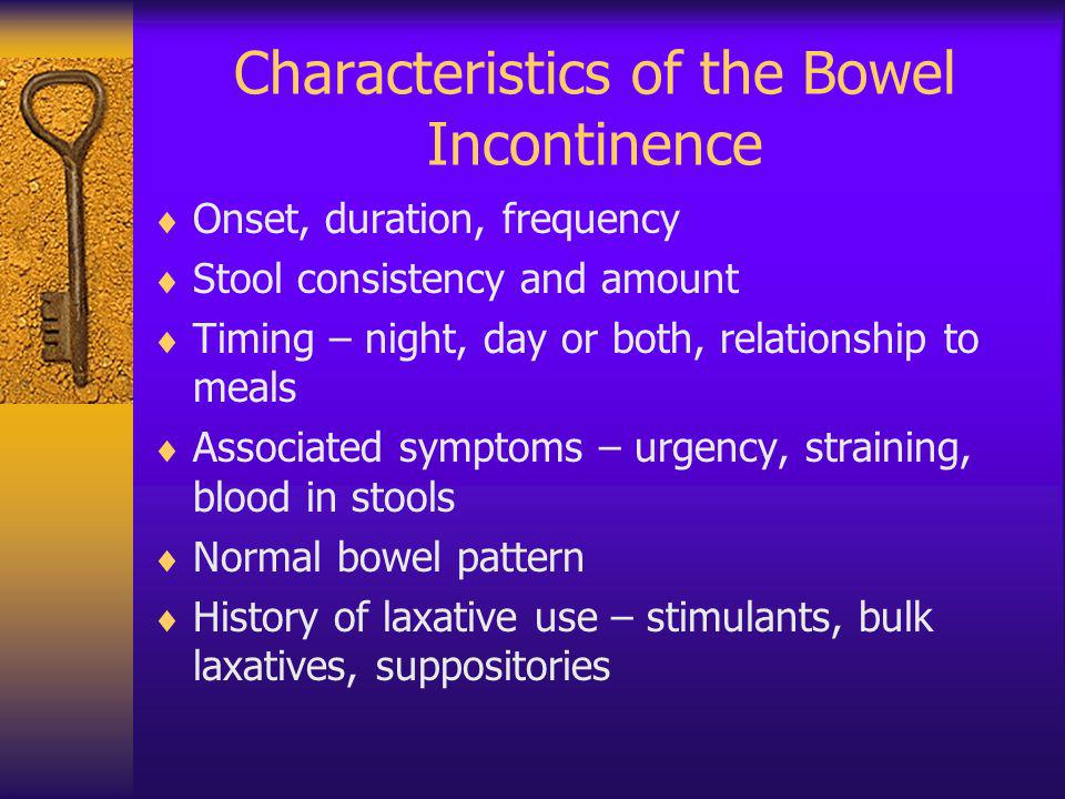 Characteristics of the Bowel Incontinence Onset, duration, frequency Stool consistency and amount Timing – night, day or both, relationship to meals A