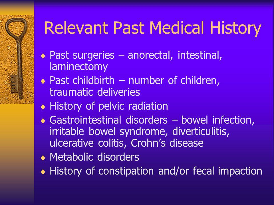 Relevant Past Medical History Past surgeries – anorectal, intestinal, laminectomy Past childbirth – number of children, traumatic deliveries History o