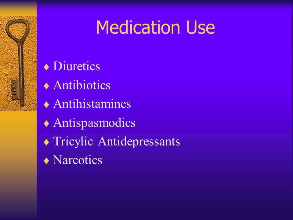 Medication Use Diuretics Antibiotics Antihistamines Antispasmodics Tricylic Antidepressants Narcotics