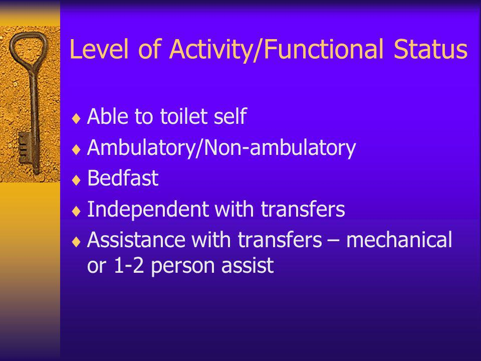 Level of Activity/Functional Status Able to toilet self Ambulatory/Non-ambulatory Bedfast Independent with transfers Assistance with transfers – mecha