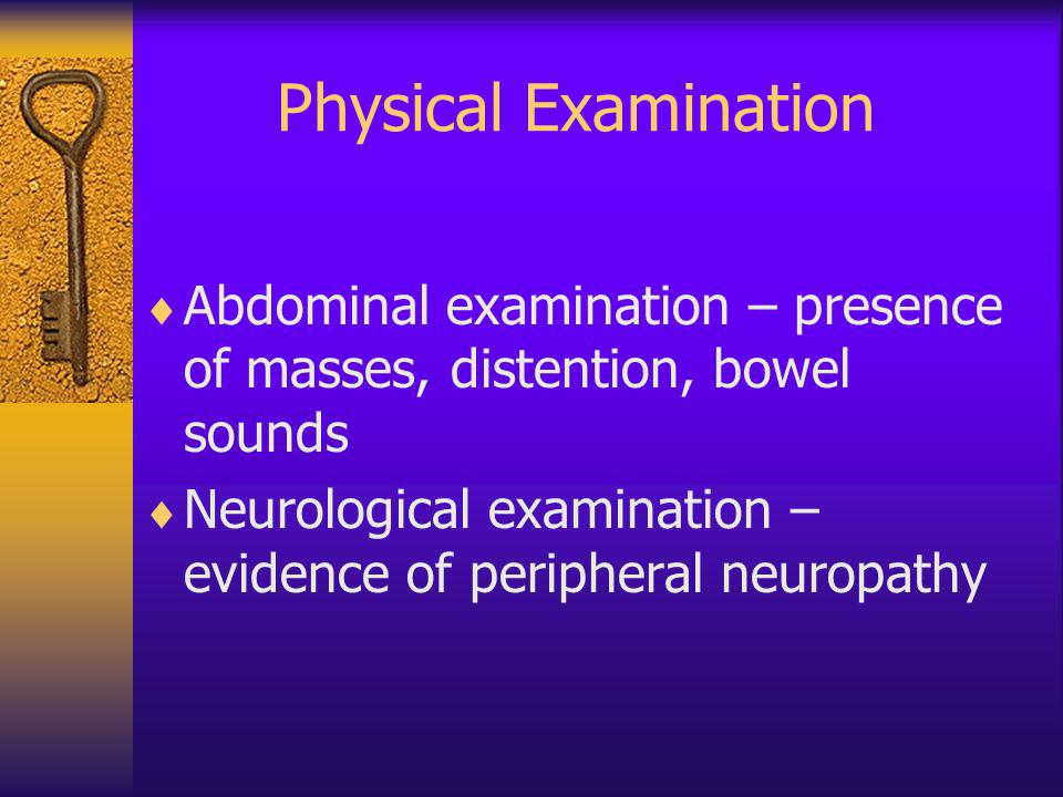 Physical Examination Abdominal examination – presence of masses, distention, bowel sounds Neurological examination – evidence of peripheral neuropathy