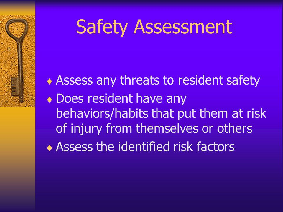 Safety Assessment Assess any threats to resident safety Does resident have any behaviors/habits that put them at risk of injury from themselves or oth