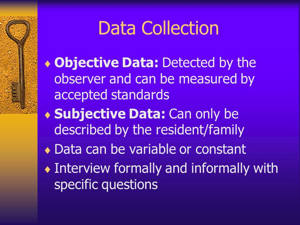 Data Collection Objective Data: Detected by the observer and can be measured by accepted standards Subjective Data: Can only be described by the resid