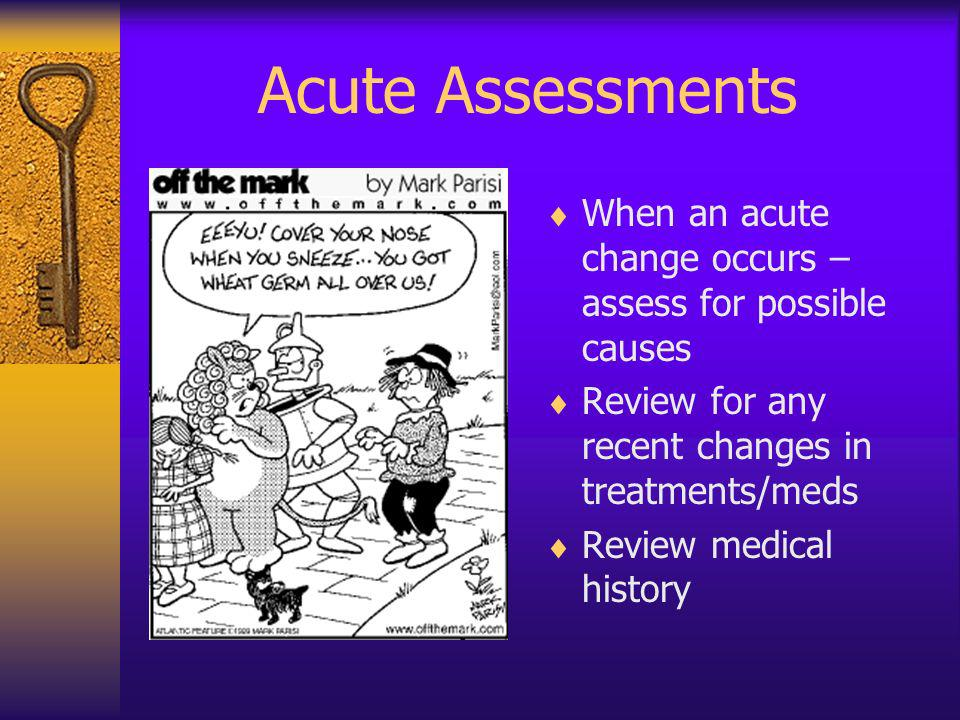 Acute Assessments When an acute change occurs – assess for possible causes Review for any recent changes in treatments/meds Review medical history