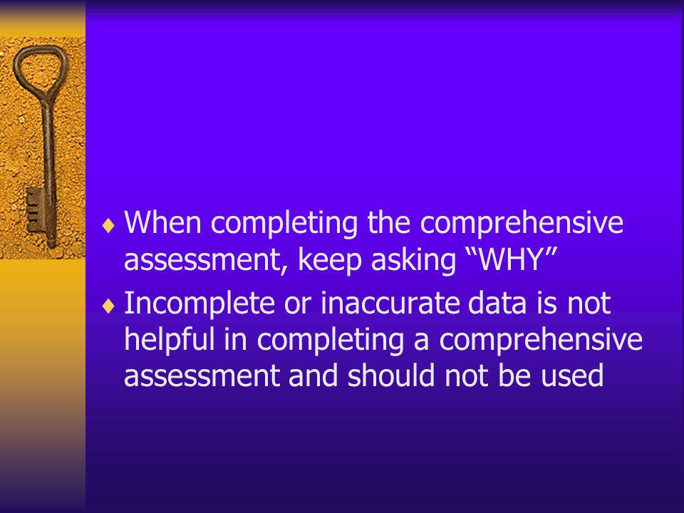 When completing the comprehensive assessment, keep asking WHY Incomplete or inaccurate data is not helpful in completing a comprehensive assessment an