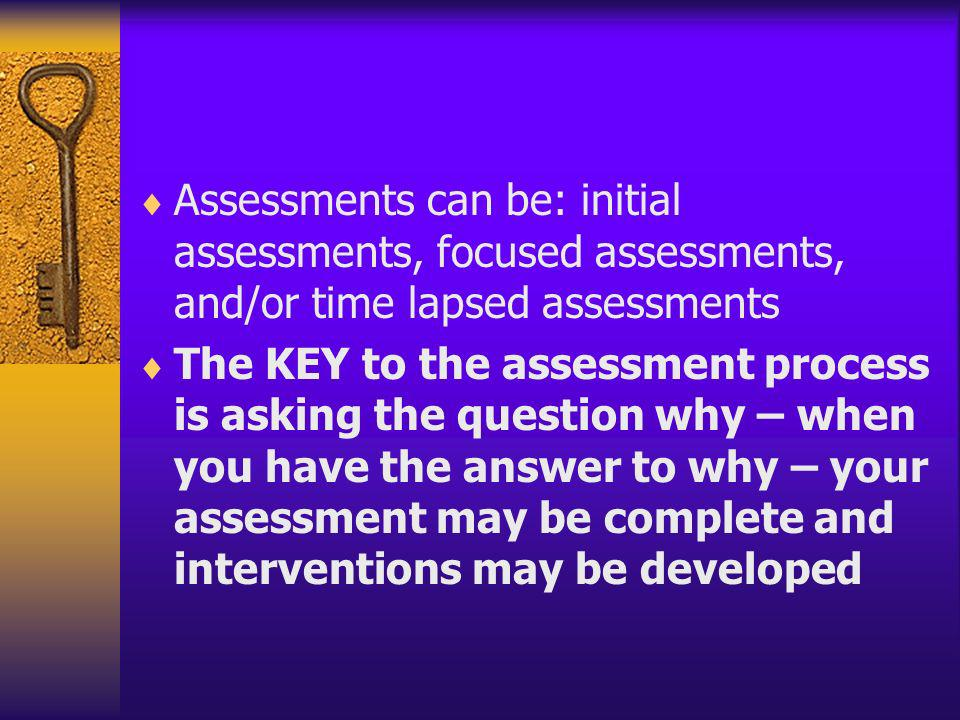 Assessments can be: initial assessments, focused assessments, and/or time lapsed assessments The KEY to the assessment process is asking the question