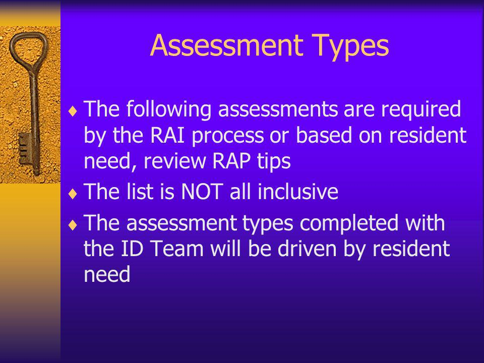 Assessment Types The following assessments are required by the RAI process or based on resident need, review RAP tips The list is NOT all inclusive Th