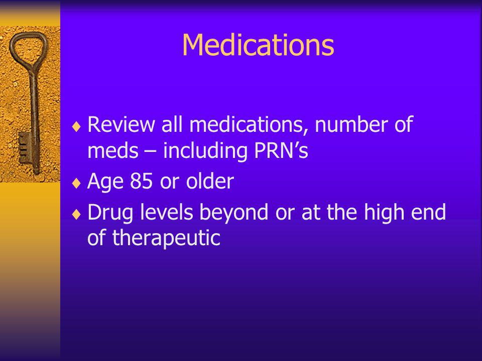 Medications Review all medications, number of meds – including PRNs Age 85 or older Drug levels beyond or at the high end of therapeutic