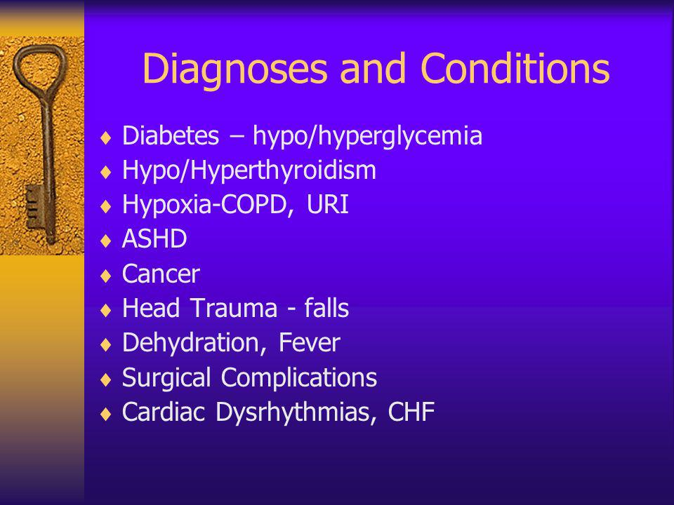 Diagnoses and Conditions Diabetes – hypo/hyperglycemia Hypo/Hyperthyroidism Hypoxia-COPD, URI ASHD Cancer Head Trauma - falls Dehydration, Fever Surgi