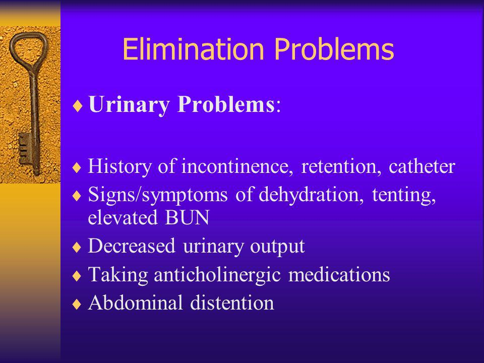 Elimination Problems Urinary Problems: History of incontinence, retention, catheter Signs/symptoms of dehydration, tenting, elevated BUN Decreased uri