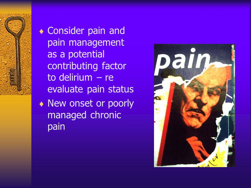 Consider pain and pain management as a potential contributing factor to delirium – re evaluate pain status New onset or poorly managed chronic pain