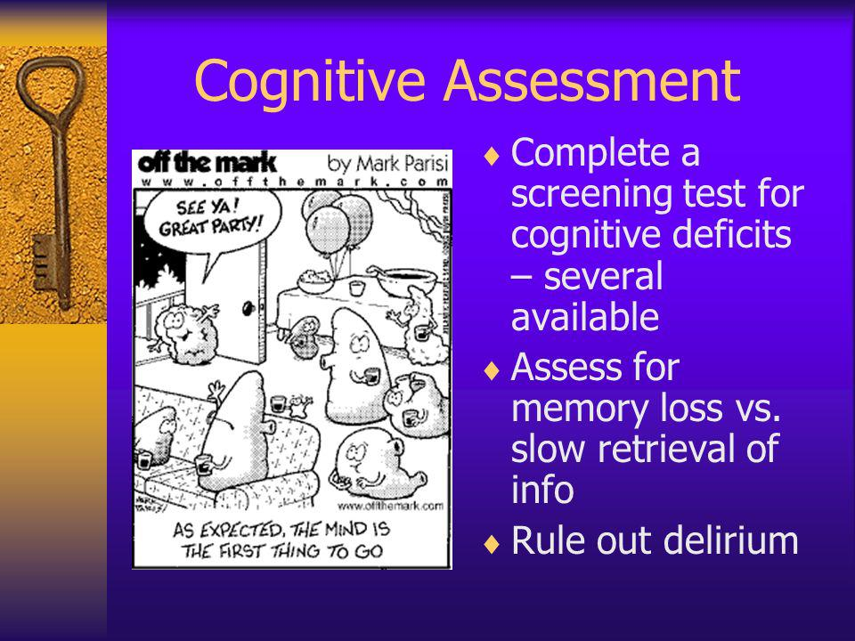 Cognitive Assessment Complete a screening test for cognitive deficits – several available Assess for memory loss vs. slow retrieval of info Rule out d
