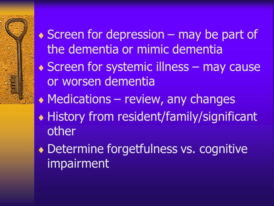 Screen for depression – may be part of the dementia or mimic dementia Screen for systemic illness – may cause or worsen dementia Medications – review,