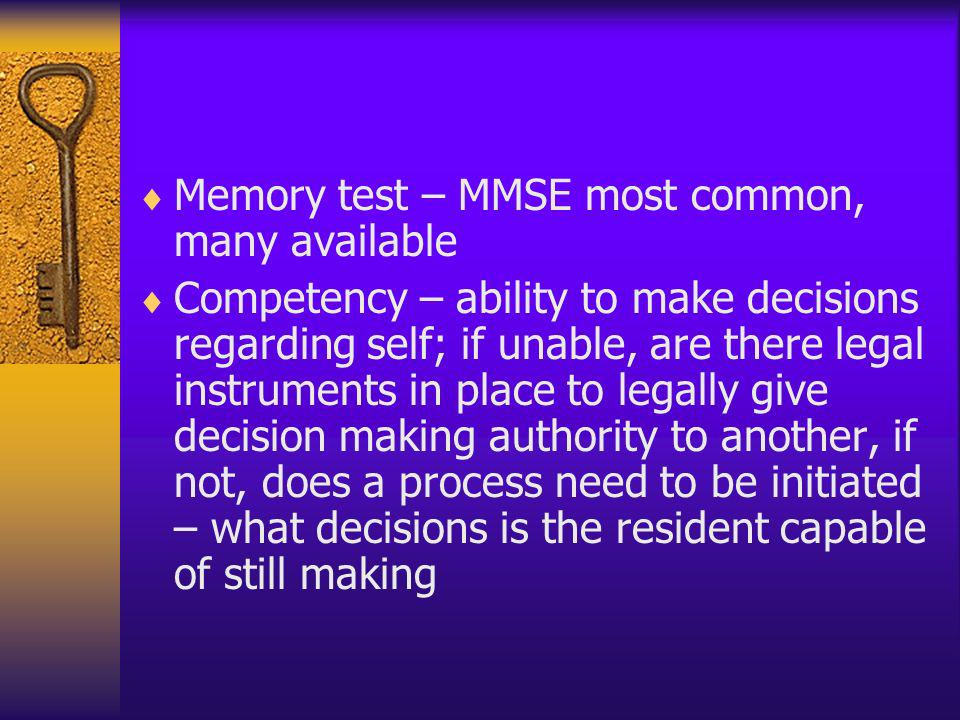 Memory test – MMSE most common, many available Competency – ability to make decisions regarding self; if unable, are there legal instruments in place