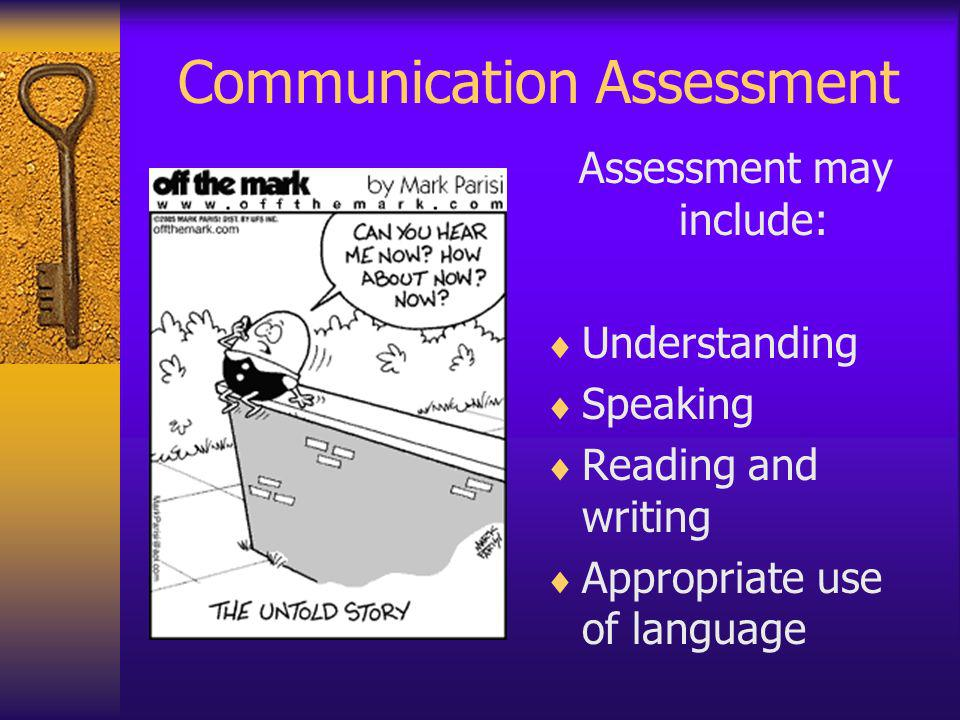 Communication Assessment Assessment may include: Understanding Speaking Reading and writing Appropriate use of language