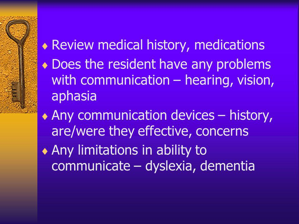 Review medical history, medications Does the resident have any problems with communication – hearing, vision, aphasia Any communication devices – hist