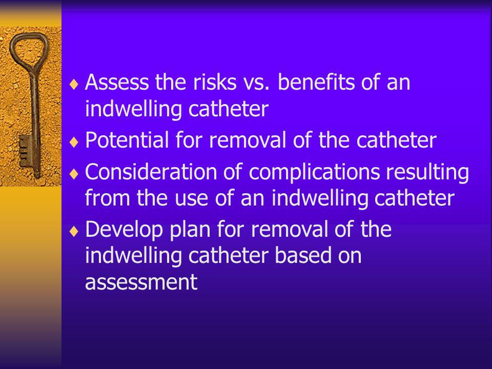 Assess the risks vs. benefits of an indwelling catheter Potential for removal of the catheter Consideration of complications resulting from the use of