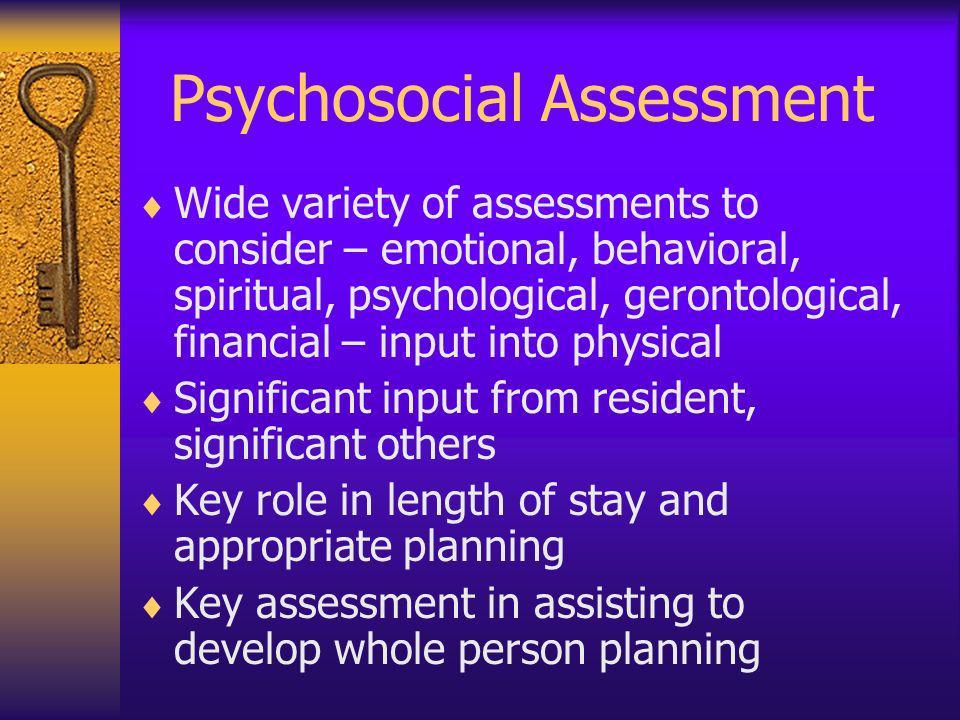 Psychosocial Assessment Wide variety of assessments to consider – emotional, behavioral, spiritual, psychological, gerontological, financial – input i