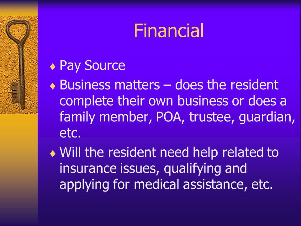 Financial Pay Source Business matters – does the resident complete their own business or does a family member, POA, trustee, guardian, etc. Will the r
