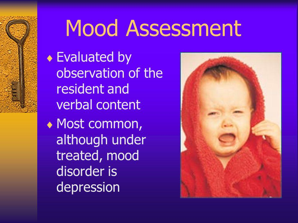 Mood Assessment Evaluated by observation of the resident and verbal content Most common, although under treated, mood disorder is depression