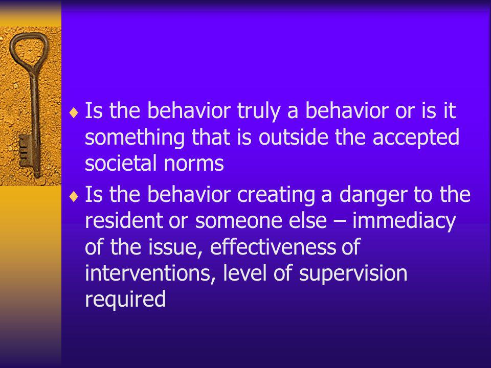 Is the behavior truly a behavior or is it something that is outside the accepted societal norms Is the behavior creating a danger to the resident or s