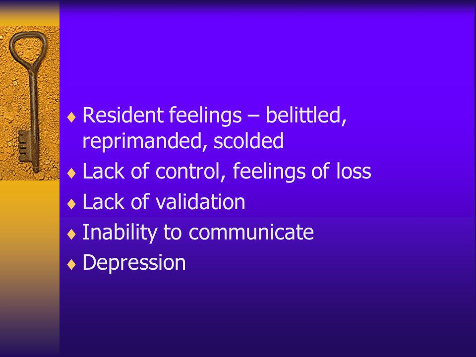 Resident feelings – belittled, reprimanded, scolded Lack of control, feelings of loss Lack of validation Inability to communicate Depression