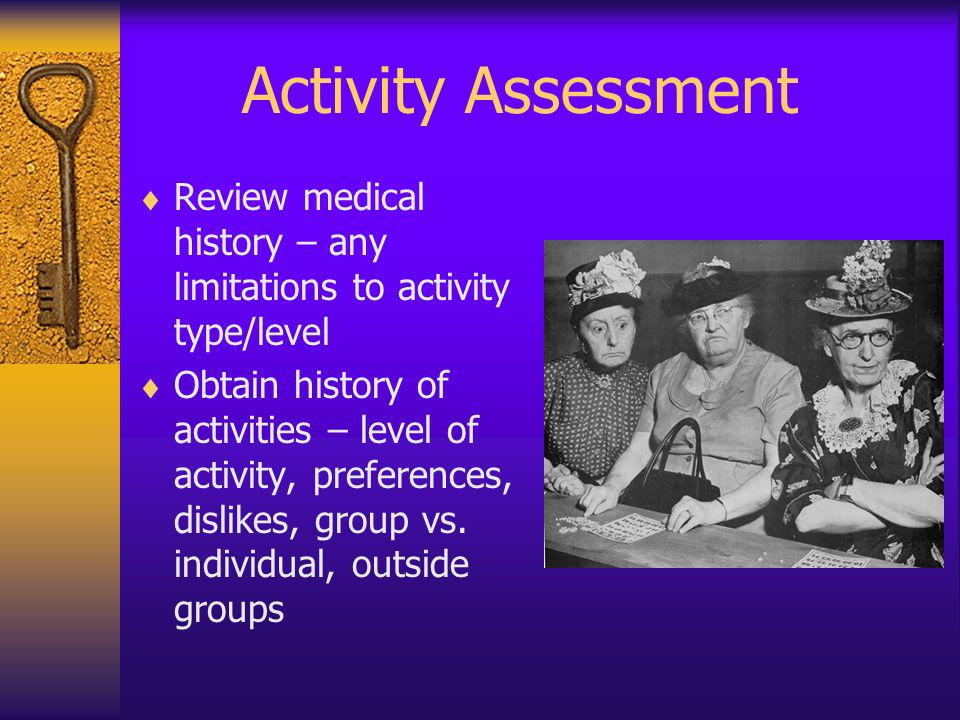Activity Assessment Review medical history – any limitations to activity type/level Obtain history of activities – level of activity, preferences, dis