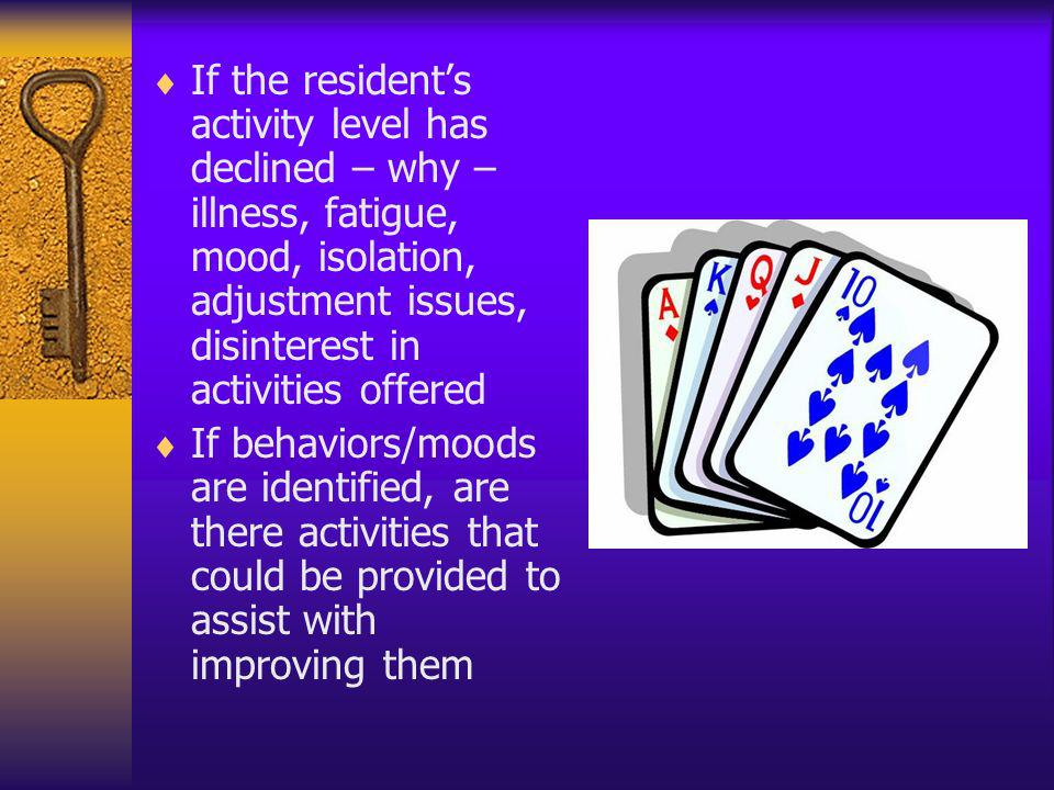 If the residents activity level has declined – why – illness, fatigue, mood, isolation, adjustment issues, disinterest in activities offered If behavi