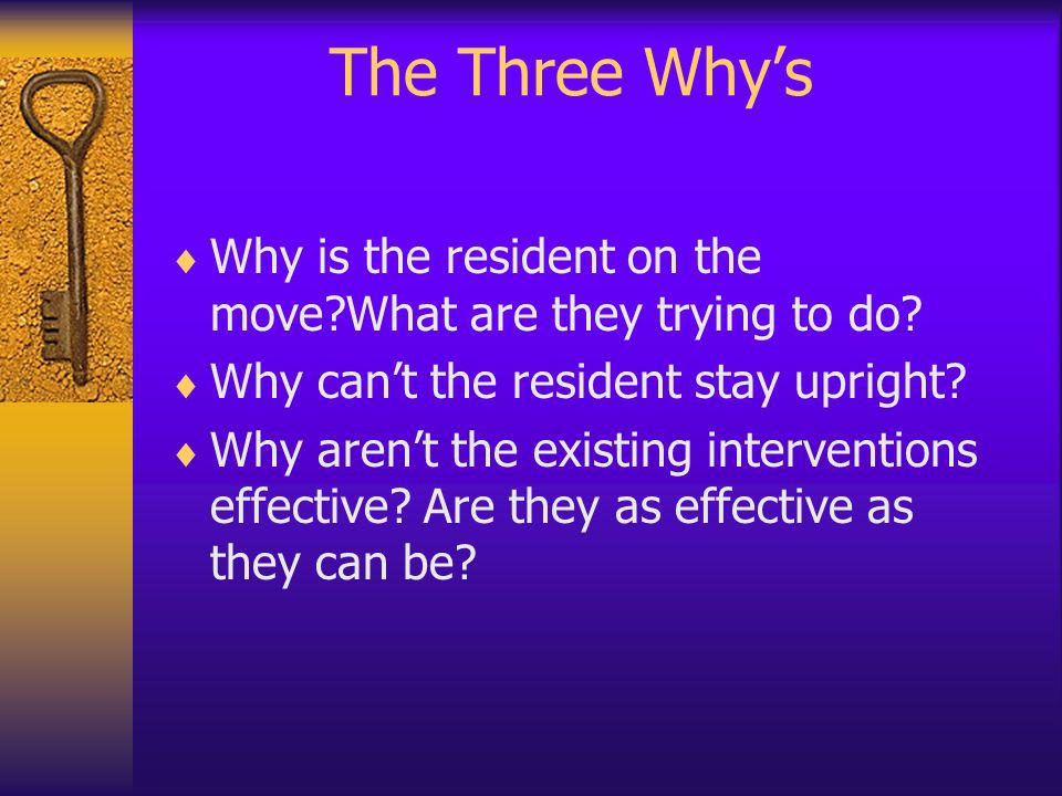 The Three Whys Why is the resident on the move?What are they trying to do? Why cant the resident stay upright? Why arent the existing interventions ef