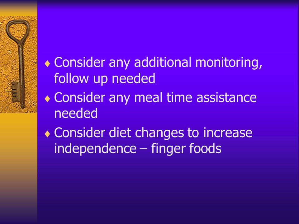 Consider any additional monitoring, follow up needed Consider any meal time assistance needed Consider diet changes to increase independence – finger