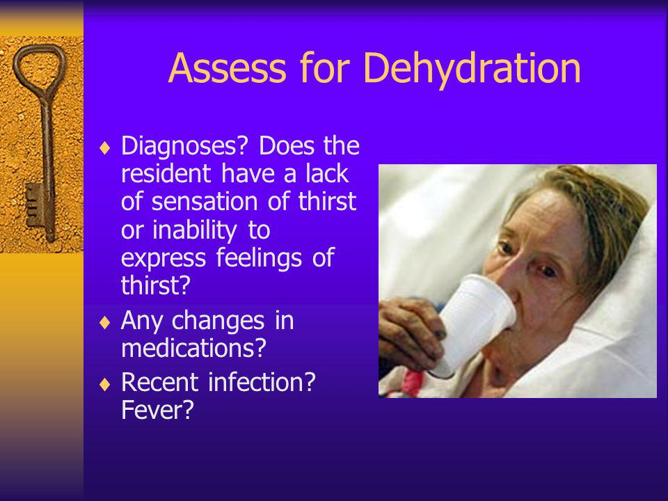 Assess for Dehydration Diagnoses? Does the resident have a lack of sensation of thirst or inability to express feelings of thirst? Any changes in medi