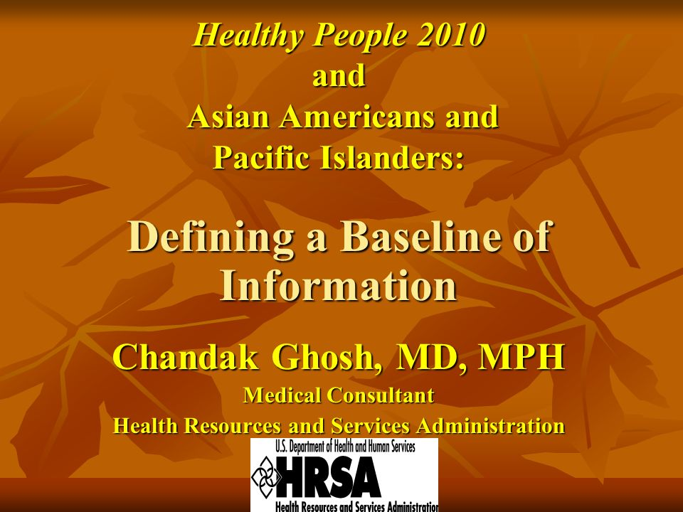 Healthy People 2010 and Asian Americans and Asian Americans and Pacific Islanders: Defining a Baseline of Information Chandak Ghosh, MD, MPH Medical Consultant Health Resources and Services Administration