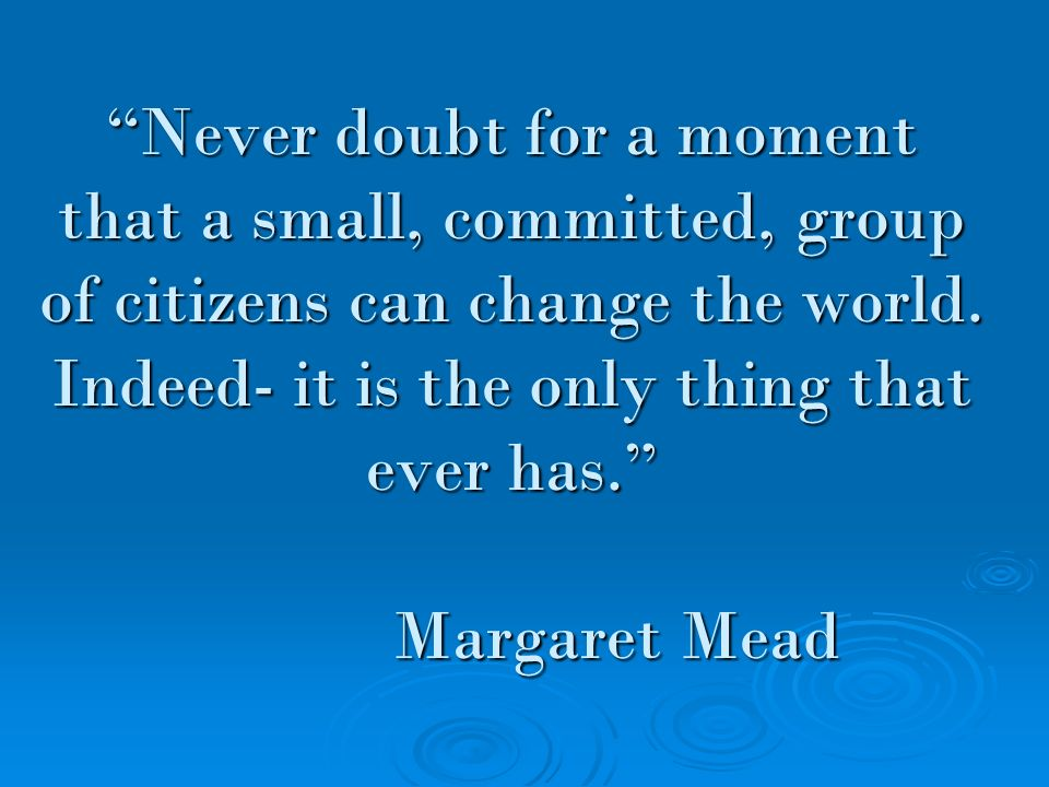 Never doubt for a moment that a small, committed, group of citizens can change the world.